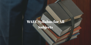 the complete waec syllabus for all subjects